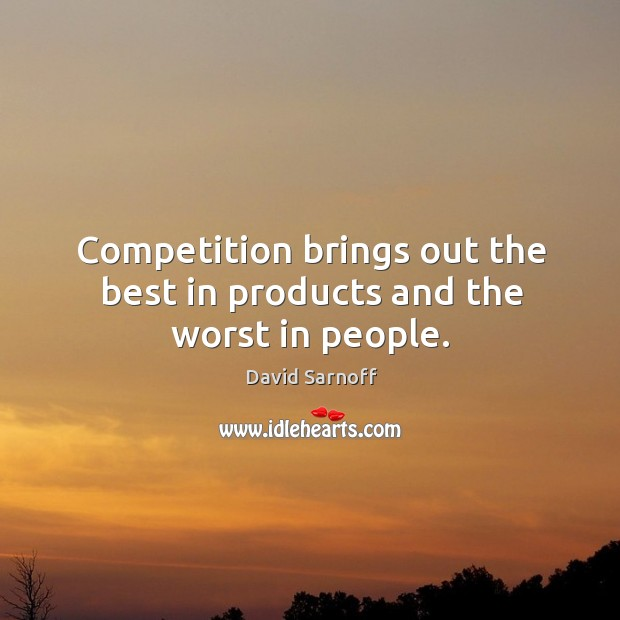 Competition brings out the best in products and the worst in people. Image