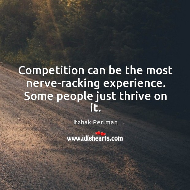 Competition can be the most nerve-racking experience. Some people just thrive on it. Image