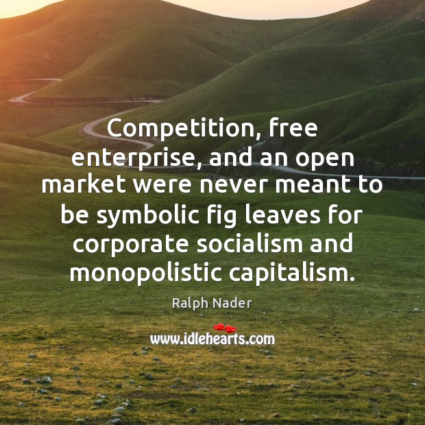 Competition, free enterprise, and an open market were never meant to be Ralph Nader Picture Quote