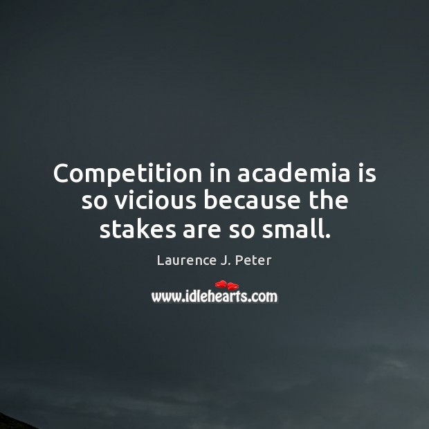 Image, Competition in academia is so vicious because the stakes are so small.