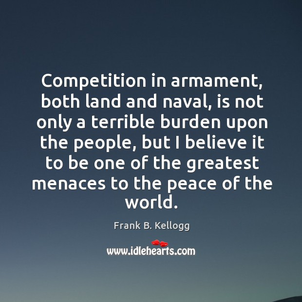 Competition in armament, both land and naval, is not only a terrible burden upon the people Frank B. Kellogg Picture Quote