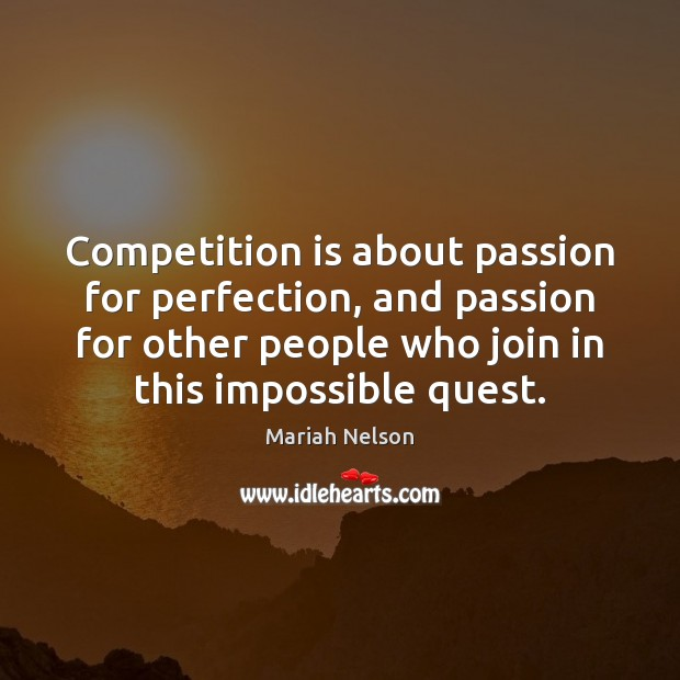 Competition is about passion for perfection, and passion for other people who Image
