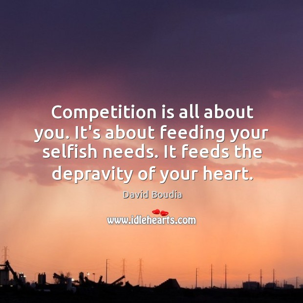 Competition is all about you. It's about feeding your selfish needs. It Image