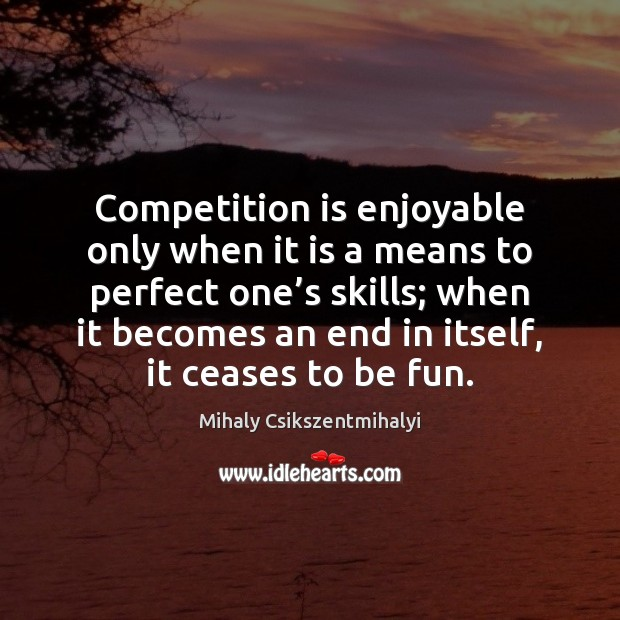 Competition is enjoyable only when it is a means to perfect one' Mihaly Csikszentmihalyi Picture Quote