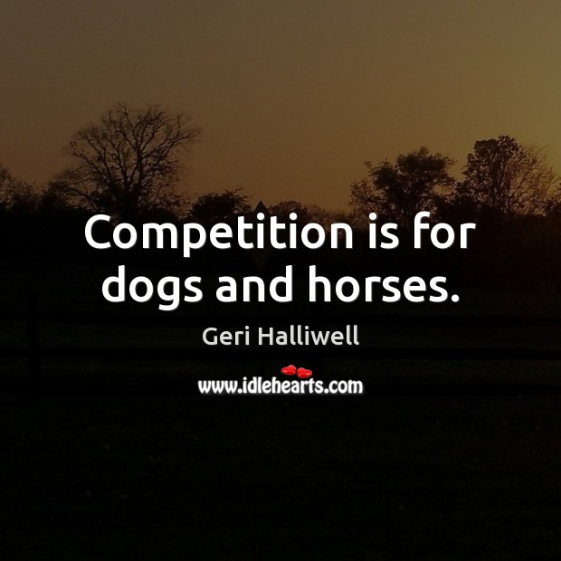 Competition is for dogs and horses. Geri Halliwell Picture Quote
