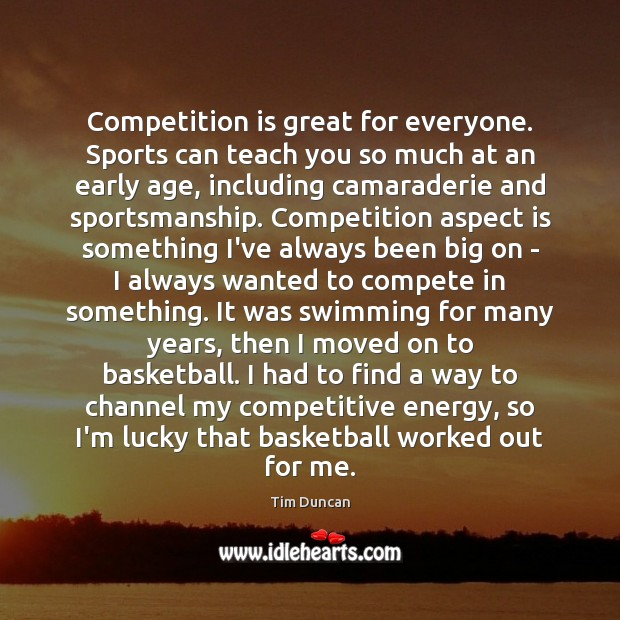 Competition is great for everyone. Sports can teach you so much at Tim Duncan Picture Quote