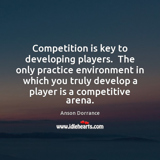 Image, Competition is key to developing players.  The only practice environment in which