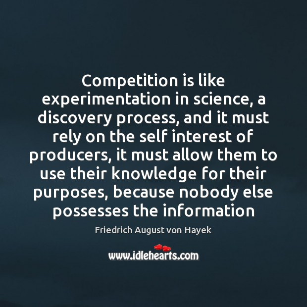 Competition is like experimentation in science, a discovery process, and it must Friedrich August von Hayek Picture Quote