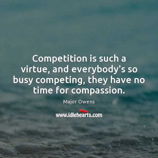 Competition is such a virtue, and everybody's so busy competing, they have Major Owens Picture Quote