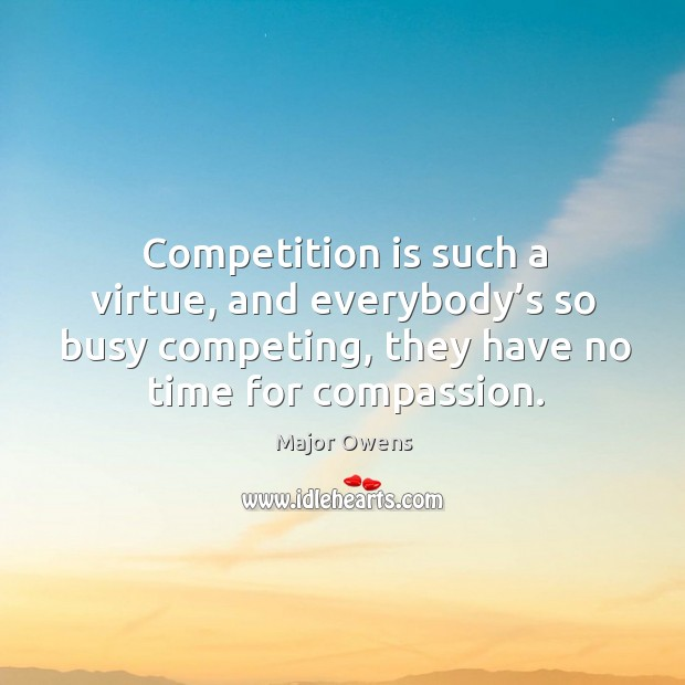 Competition is such a virtue, and everybody's so busy competing, they have no time for compassion. Major Owens Picture Quote