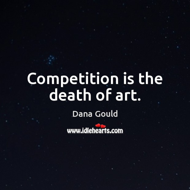 Competition is the death of art. Dana Gould Picture Quote