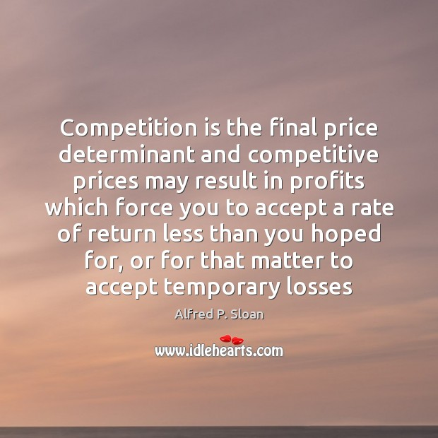 Competition is the final price determinant and competitive prices may result in Image