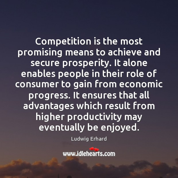 Competition is the most promising means to achieve and secure prosperity. It Image