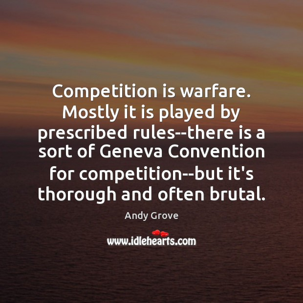 Competition is warfare. Mostly it is played by prescribed rules–there is a Image