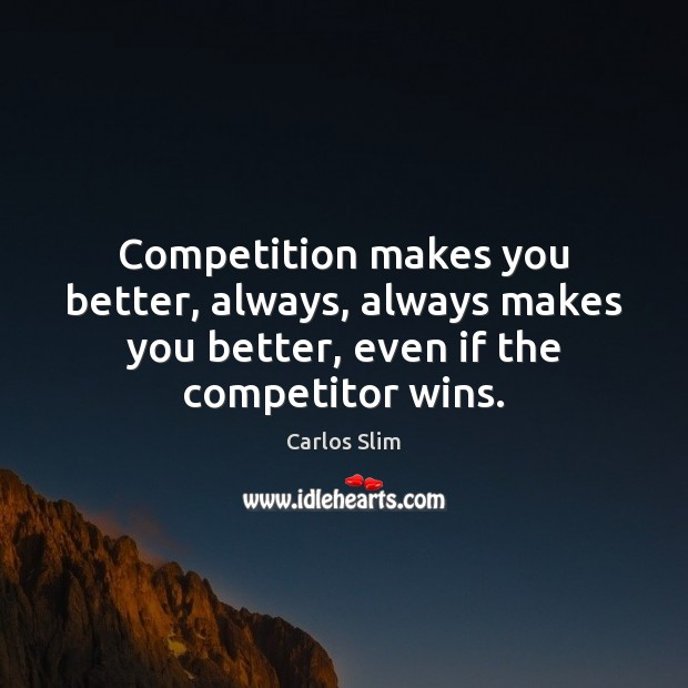 Competition makes you better, always, always makes you better, even if the Image