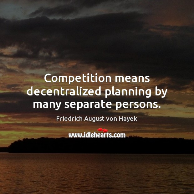 Competition means decentralized planning by many separate persons. Image