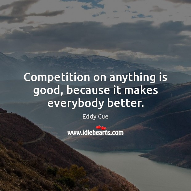 Competition on anything is good, because it makes everybody better. Good Quotes Image