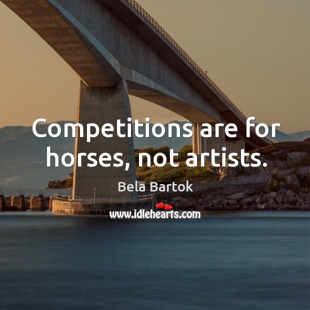 Competitions are for horses, not artists. Image