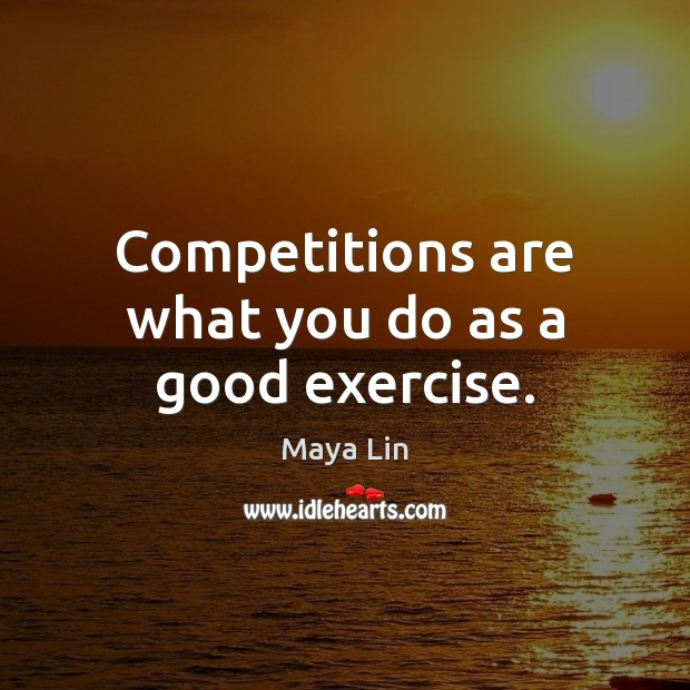 Competitions are what you do as a good exercise. Maya Lin Picture Quote