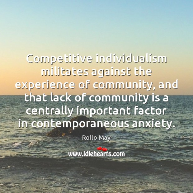 Competitive individualism militates against the experience of community, and that lack of Image