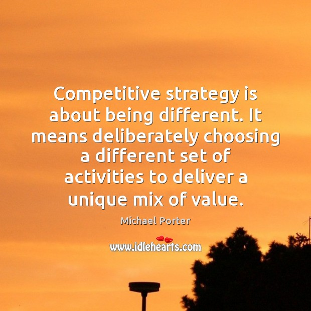 Competitive strategy is about being different. It means deliberately choosing a different Michael Porter Picture Quote