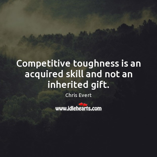 Competitive toughness is an acquired skill and not an inherited gift. Image