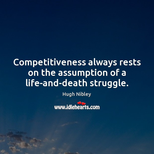 Competitiveness always rests on the assumption of a life-and-death struggle. Image