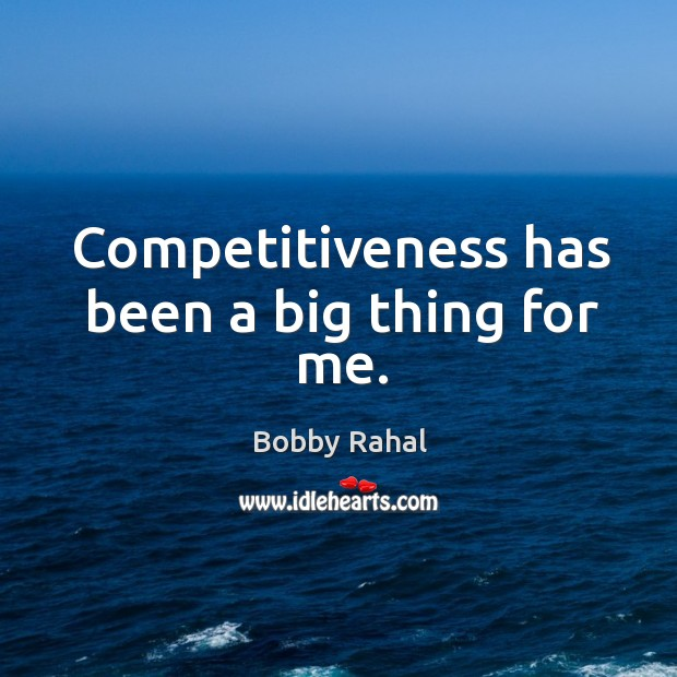 Image, Competitiveness has been a big thing for me.