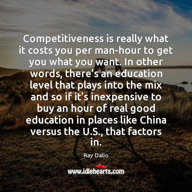 Competitiveness is really what it costs you per man-hour to get you Ray Dalio Picture Quote