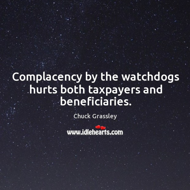 Complacency by the watchdogs hurts both taxpayers and beneficiaries. Chuck Grassley Picture Quote