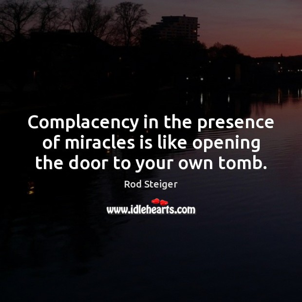 Complacency in the presence of miracles is like opening the door to your own tomb. Image