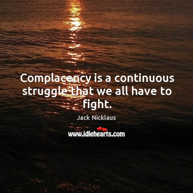 Complacency is a continuous struggle that we all have to fight. Image