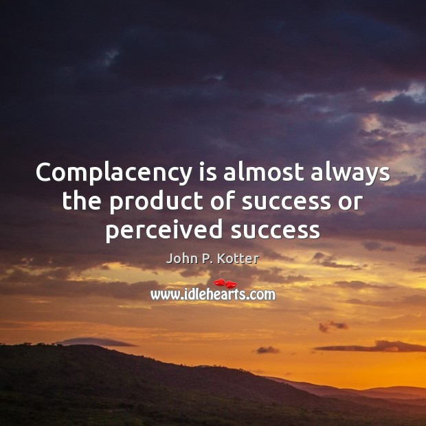 Complacency is almost always the product of success or perceived success Image