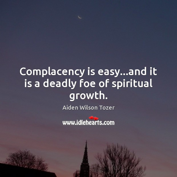 Complacency is easy…and it is a deadly foe of spiritual growth. Image
