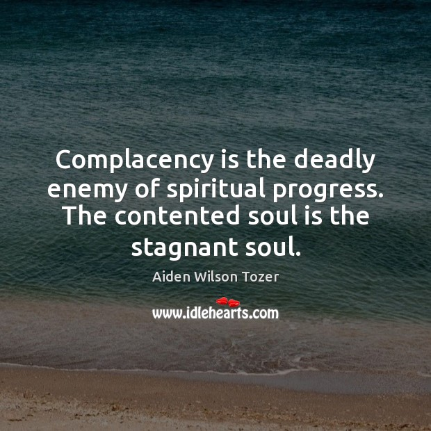 Complacency is the deadly enemy of spiritual progress. The contented soul is Aiden Wilson Tozer Picture Quote
