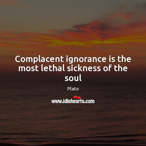 Complacent ignorance is the most lethal sickness of the soul Ignorance Quotes Image