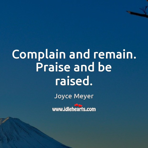 Complain and remain. Praise and be raised. Image