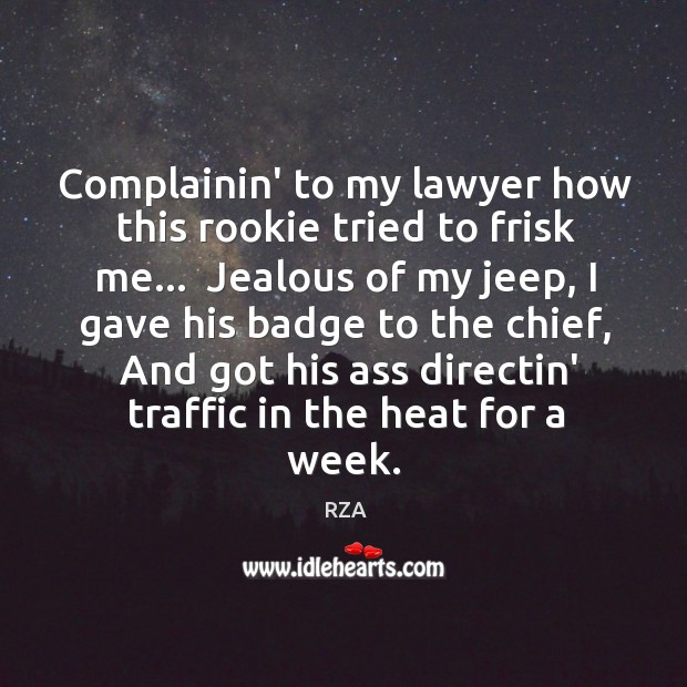 Complainin' to my lawyer how this rookie tried to frisk me…  Jealous RZA Picture Quote