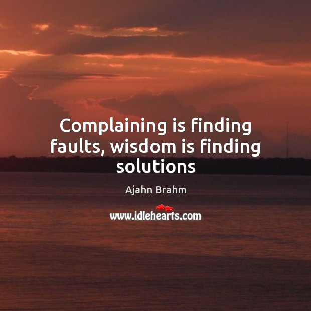 Image, Complaining is finding faults, wisdom is finding solutions