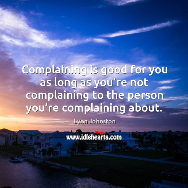 Image, Complaining is good for you as long as you're not complaining to the person you're complaining about.