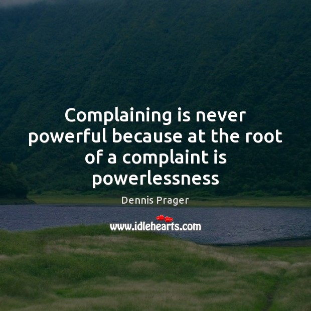 Complaining is never powerful because at the root of a complaint is powerlessness Image