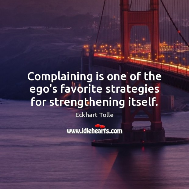 Complaining is one of the ego's favorite strategies for strengthening itself. Image