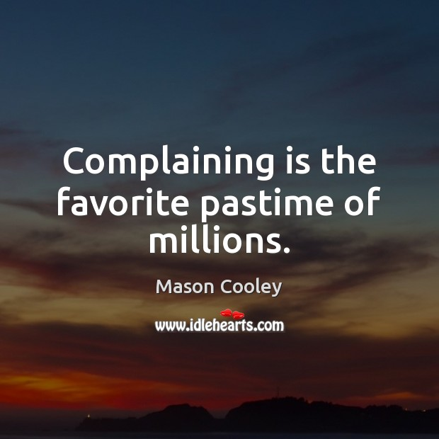 Complaining is the favorite pastime of millions. Image