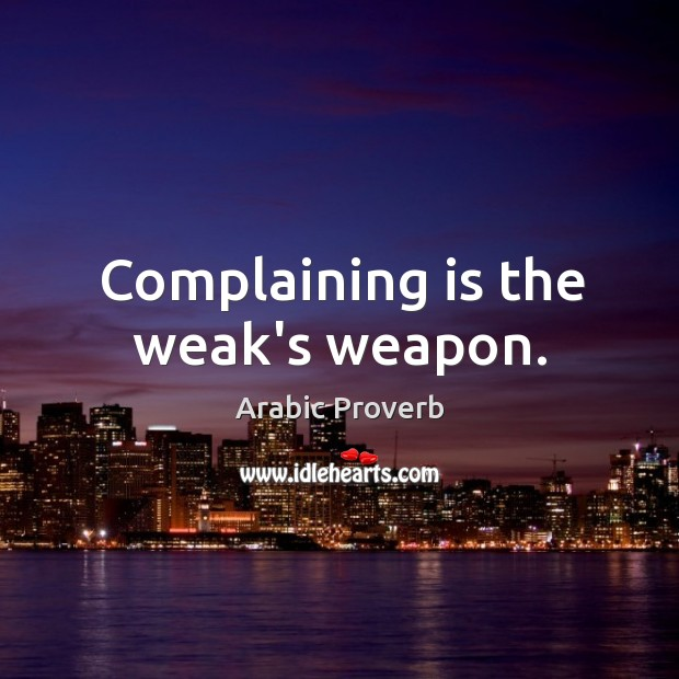 Complaining is the weak's weapon. Arabic Proverbs Image