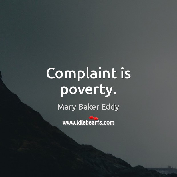 Complaint is poverty. Mary Baker Eddy Picture Quote