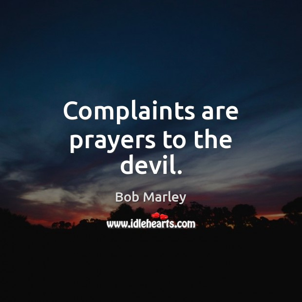 Complaints are prayers to the devil. Bob Marley Picture Quote