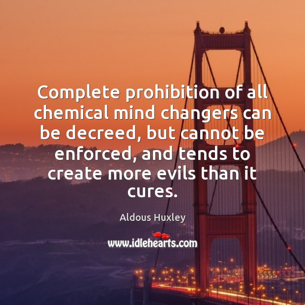 Complete prohibition of all chemical mind changers can be decreed, but cannot Image