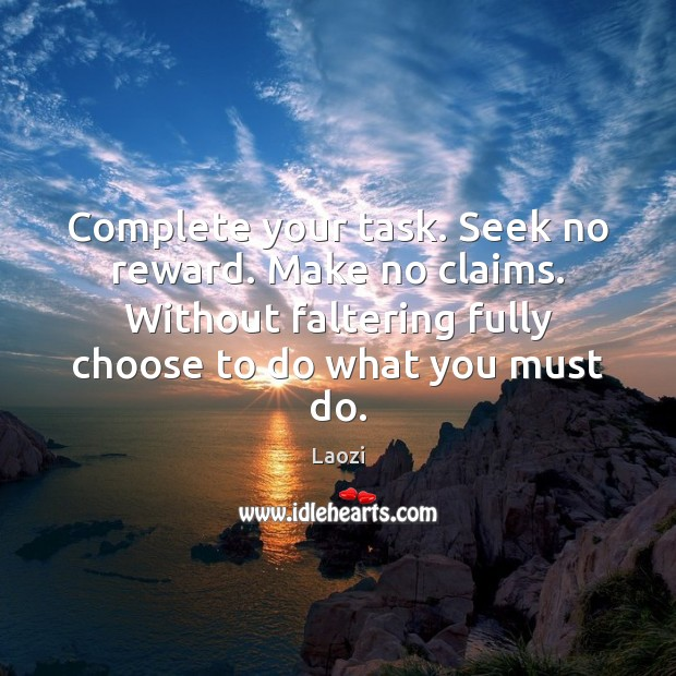 Complete your task. Seek no reward. Make no claims. Without faltering fully Laozi Picture Quote
