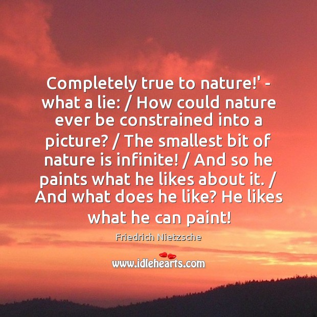 Completely true to nature!' – what a lie: / How could nature Friedrich Nietzsche Picture Quote
