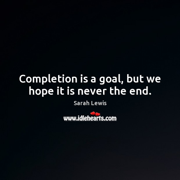 Completion is a goal, but we hope it is never the end. Image